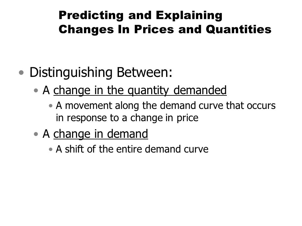 Predicting and Explaining Changes In Prices and Quantities Distinguishing Between: A change in the quantity demanded A movement along the demand curve
