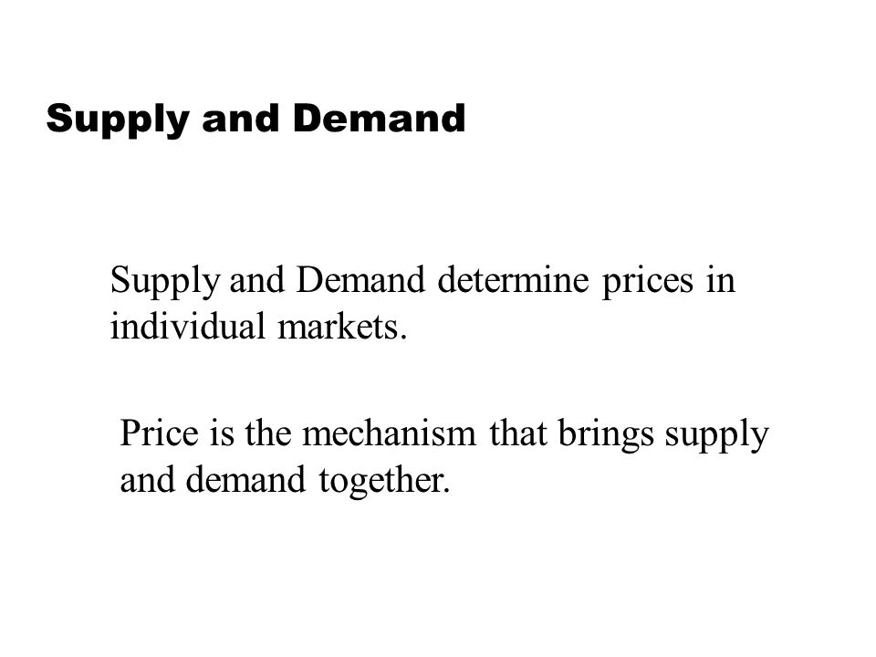 Supply and Demand Supply and Demand determine prices in individual markets. Price is the mechanism that brings supply and demand together.