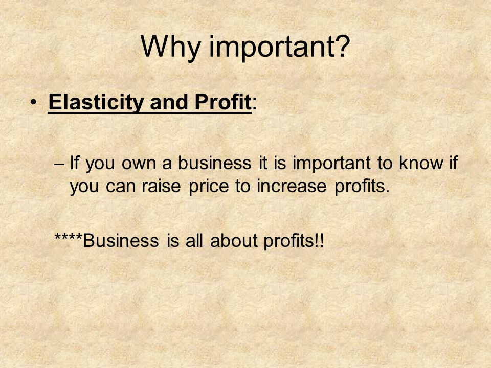Why important? Elasticity and Profit: –If you own a business it is important to know if you can raise price to increase profits. ****Business is all a