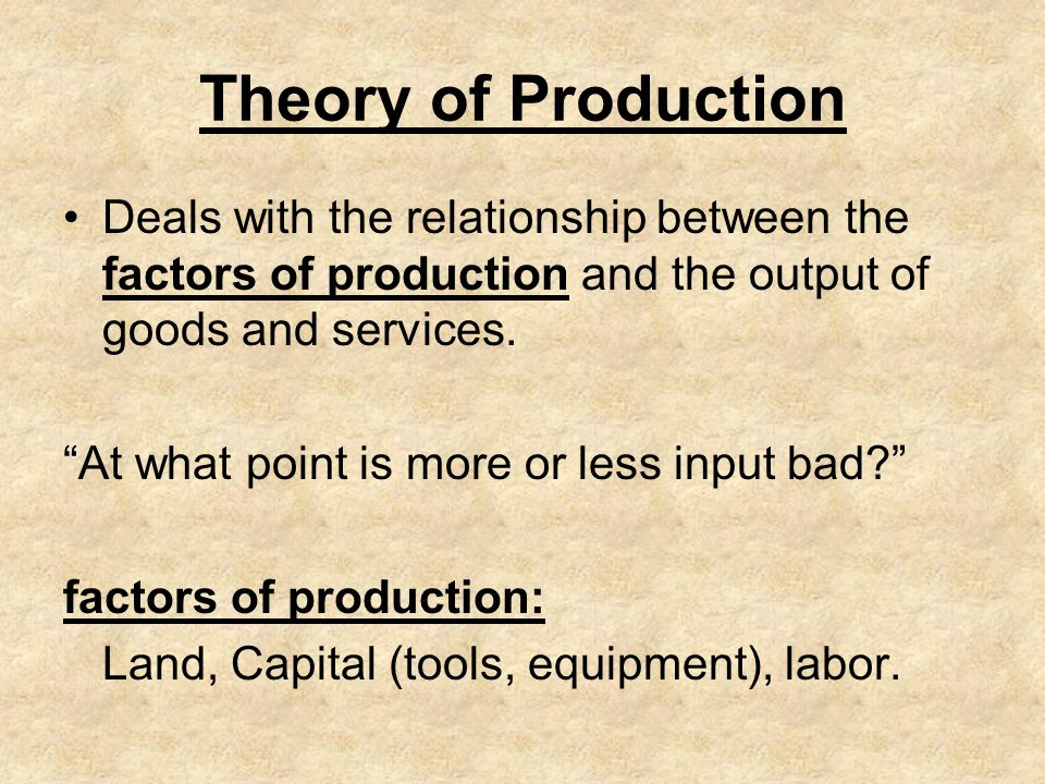 Theory of Production Deals with the relationship between the factors of production and the output of goods and services. At what point is more or less