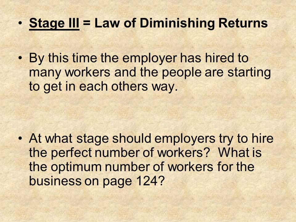 Stage III = Law of Diminishing Returns By this time the employer has hired to many workers and the people are starting to get in each others way. At w