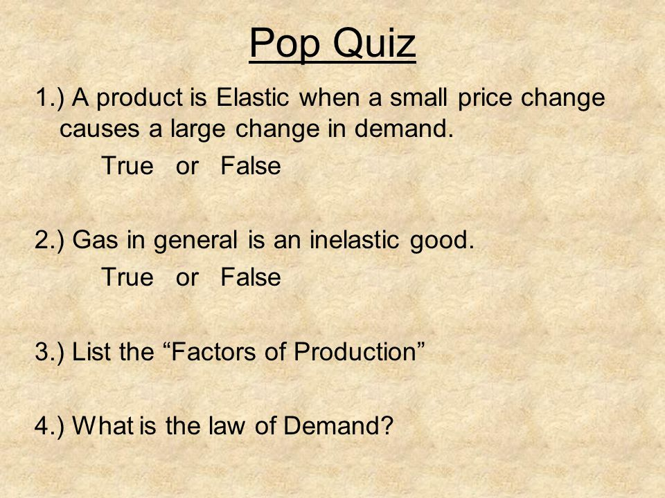 Pop Quiz 1.) A product is Elastic when a small price change causes a large change in demand. True or False 2.) Gas in general is an inelastic good. Tr