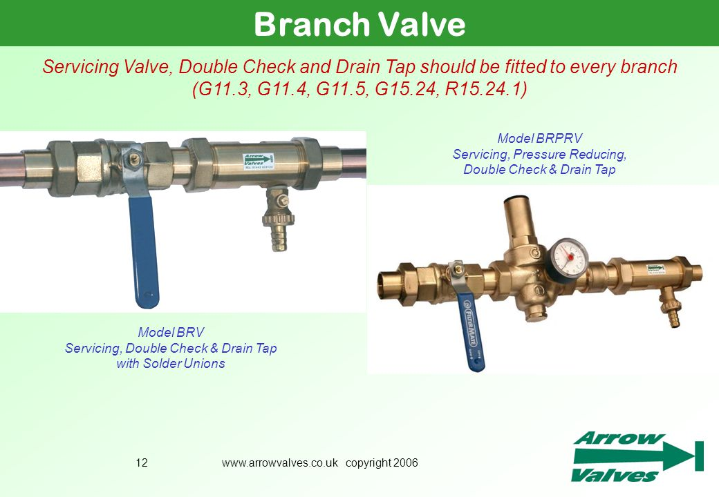 www.arrowvalves.co.uk copyright 200612 Branch Valve Servicing Valve, Double Check and Drain Tap should be fitted to every branch (G11.3, G11.4, G11.5,