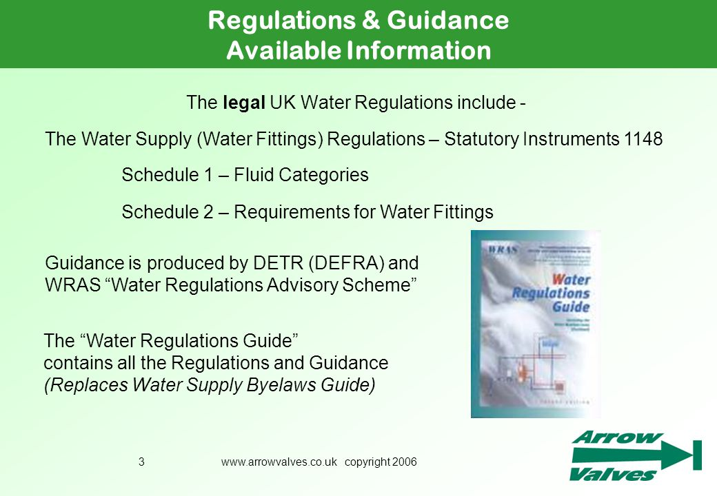 www.arrowvalves.co.uk copyright 20063 The legal UK Water Regulations include - Regulations & Guidance Available Information The Water Supply (Water Fi