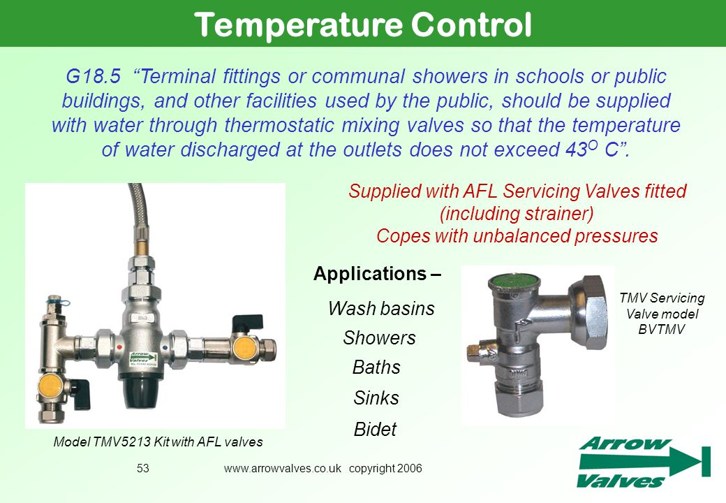 www.arrowvalves.co.uk copyright 200653 Temperature Control Supplied with AFL Servicing Valves fitted (including strainer) Copes with unbalanced pressu