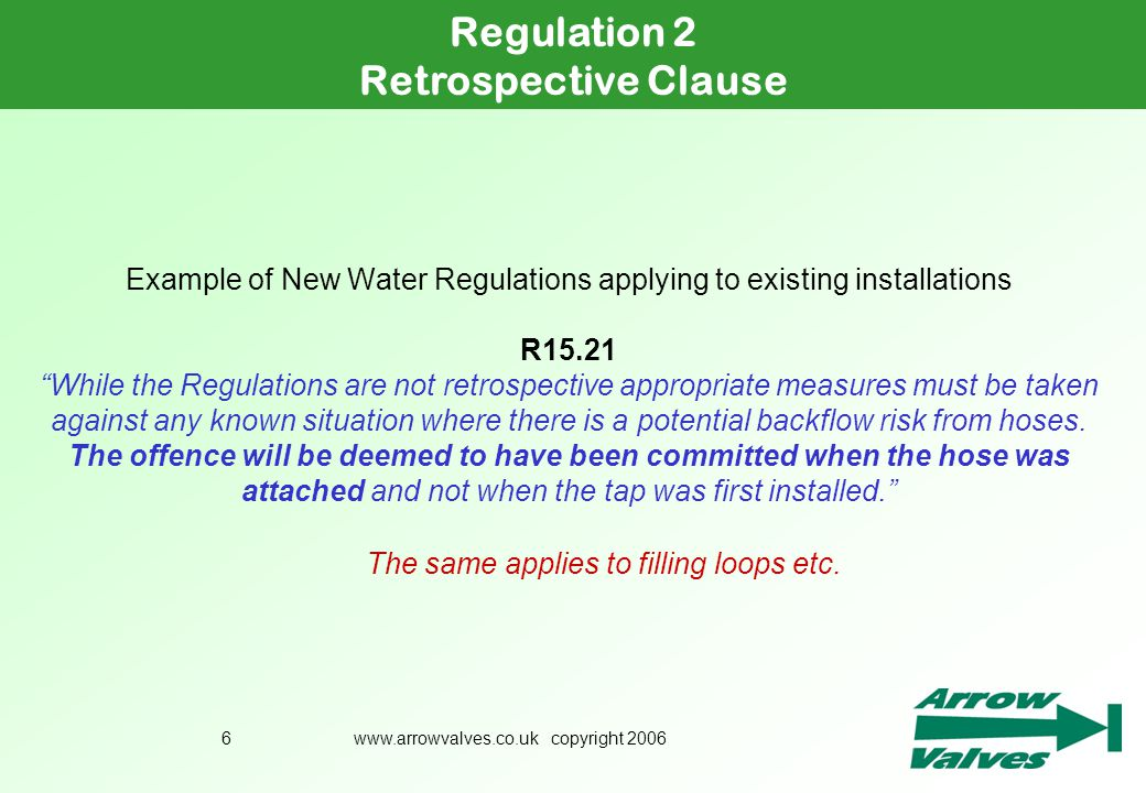 www.arrowvalves.co.uk copyright 20066 Example of New Water Regulations applying to existing installations R15.21 While the Regulations are not retrosp