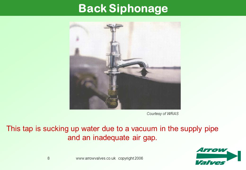 www.arrowvalves.co.uk copyright 20068 Back Siphonage Courtesy of WRAS This tap is sucking up water due to a vacuum in the supply pipe and an inadequat