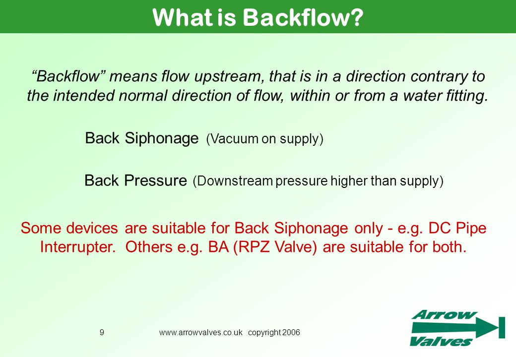 www.arrowvalves.co.uk copyright 20069 What is Backflow? Back Siphonage (Vacuum on supply) Back Pressure (Downstream pressure higher than supply) Some