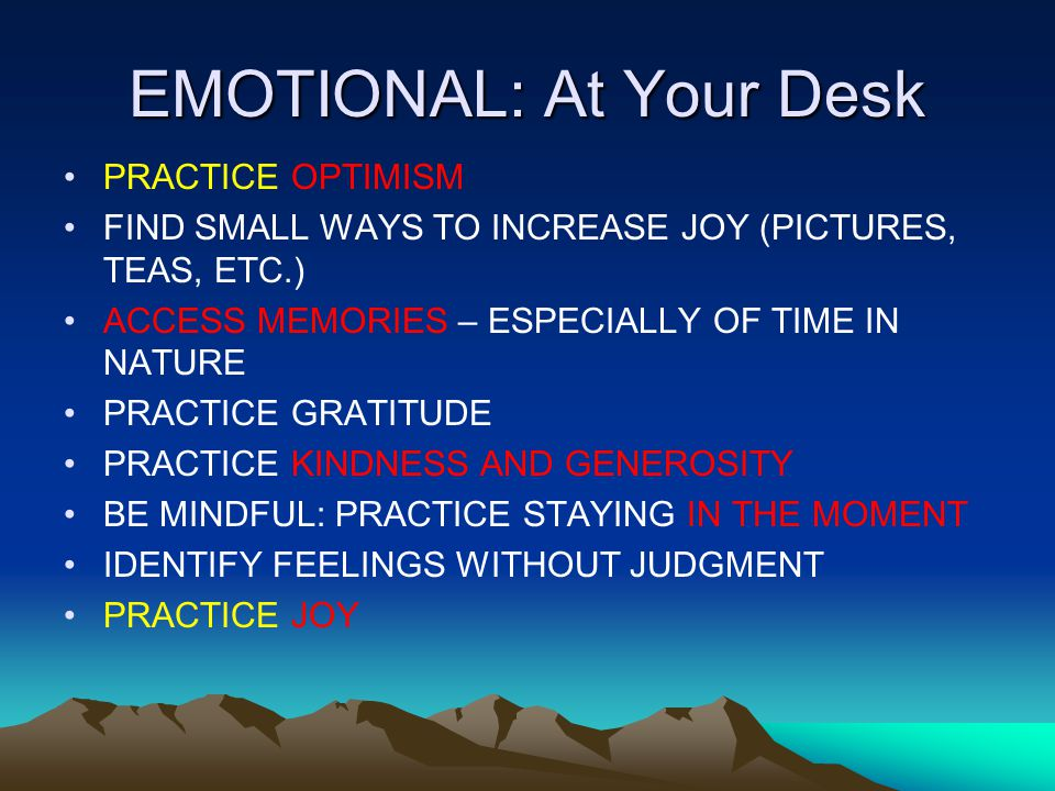 EMOTIONAL: At Your Desk PRACTICE OPTIMISM FIND SMALL WAYS TO INCREASE JOY (PICTURES, TEAS, ETC.) ACCESS MEMORIES – ESPECIALLY OF TIME IN NATURE PRACTICE GRATITUDE PRACTICE KINDNESS AND GENEROSITY BE MINDFUL: PRACTICE STAYING IN THE MOMENT IDENTIFY FEELINGS WITHOUT JUDGMENT PRACTICE JOY