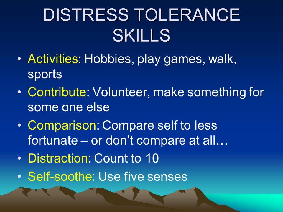 DISTRESS TOLERANCE SKILLS Activities: Hobbies, play games, walk, sports Contribute: Volunteer, make something for some one else Comparison: Compare self to less fortunate – or dont compare at all… Distraction: Count to 10 Self-soothe: Use five senses