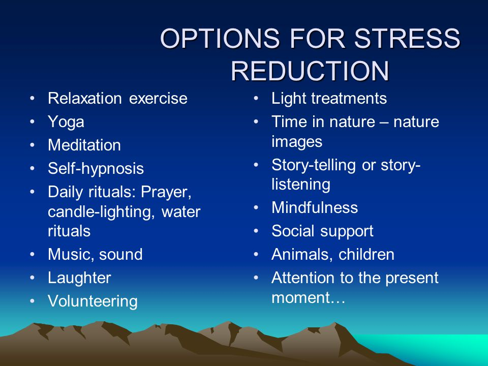OPTIONS FOR STRESS REDUCTION Relaxation exercise Yoga Meditation Self-hypnosis Daily rituals: Prayer, candle-lighting, water rituals Music, sound Laughter Volunteering Light treatments Time in nature – nature images Story-telling or story- listening Mindfulness Social support Animals, children Attention to the present moment…