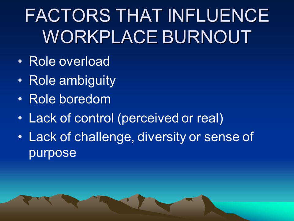 FACTORS THAT INFLUENCE WORKPLACE BURNOUT Role overload Role ambiguity Role boredom Lack of control (perceived or real) Lack of challenge, diversity or sense of purpose