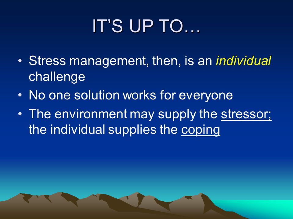 ITS UP TO… Stress management, then, is an individual challenge No one solution works for everyone The environment may supply the stressor; the individual supplies the coping
