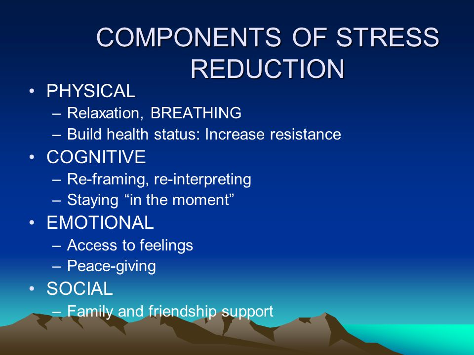 COMPONENTS OF STRESS REDUCTION PHYSICAL –Relaxation, BREATHING –Build health status: Increase resistance COGNITIVE –Re-framing, re-interpreting –Staying in the moment EMOTIONAL –Access to feelings –Peace-giving SOCIAL –Family and friendship support