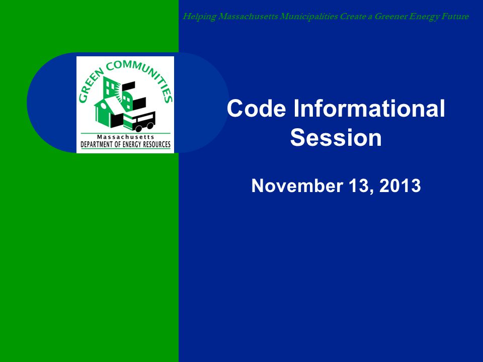 Helping Massachusetts Municipalities Create a Greener Energy Future Code Informational Session November 13, 2013