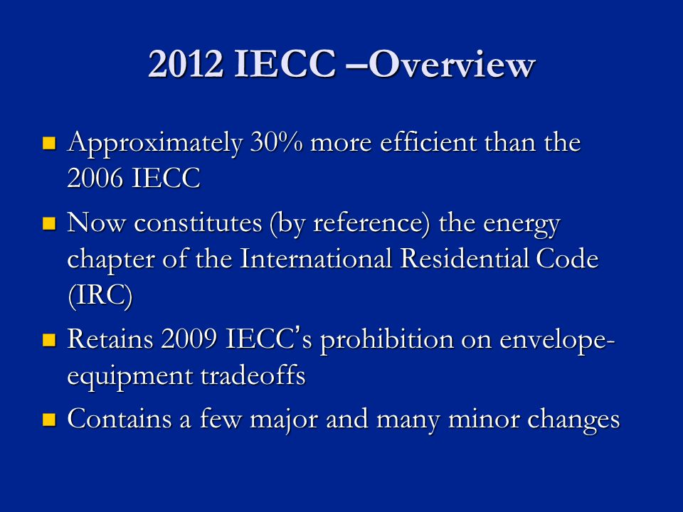 2012 IECC –Overview Approximately 30% more efficient than the 2006 IECC Approximately 30% more efficient than the 2006 IECC Now constitutes (by reference) the energy chapter of the International Residential Code (IRC) Now constitutes (by reference) the energy chapter of the International Residential Code (IRC) Retains 2009 IECCs prohibition on envelope- equipment tradeoffs Retains 2009 IECCs prohibition on envelope- equipment tradeoffs Contains a few major and many minor changes Contains a few major and many minor changes