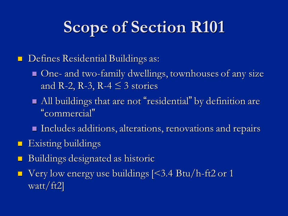 Scope of Section R101 Defines Residential Buildings as: Defines Residential Buildings as: One- and two-family dwellings, townhouses of any size and R-2, R-3, R-4 3 stories One- and two-family dwellings, townhouses of any size and R-2, R-3, R-4 3 stories All buildings that are not residential by definition arecommercial All buildings that are not residential by definition arecommercial Includes additions, alterations, renovations and repairs Includes additions, alterations, renovations and repairs Existing buildings Existing buildings Buildings designated as historic Buildings designated as historic Very low energy use buildings [<3.4 Btu/h-ft2 or 1 watt/ft2] Very low energy use buildings [<3.4 Btu/h-ft2 or 1 watt/ft2]