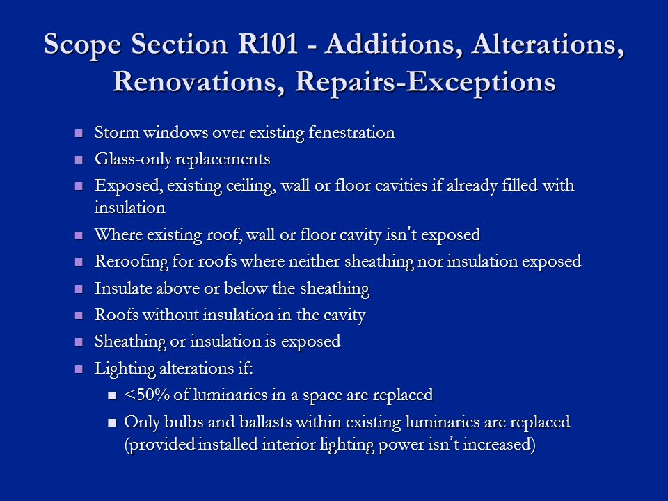 Scope Section R101 - Additions, Alterations, Renovations, Repairs-Exceptions Storm windows over existing fenestration Storm windows over existing fenestration Glass-only replacements Glass-only replacements Exposed, existing ceiling, wall or floor cavities if already filled with insulation Exposed, existing ceiling, wall or floor cavities if already filled with insulation Where existing roof, wall or floor cavity isnt exposed Where existing roof, wall or floor cavity isnt exposed Reroofing for roofs where neither sheathing nor insulation exposed Reroofing for roofs where neither sheathing nor insulation exposed Insulate above or below the sheathing Insulate above or below the sheathing Roofs without insulation in the cavity Roofs without insulation in the cavity Sheathing or insulation is exposed Sheathing or insulation is exposed Lighting alterations if: Lighting alterations if: <50% of luminaries in a space are replaced <50% of luminaries in a space are replaced Only bulbs and ballasts within existing luminaries are replaced (provided installed interior lighting power isnt increased) Only bulbs and ballasts within existing luminaries are replaced (provided installed interior lighting power isnt increased)