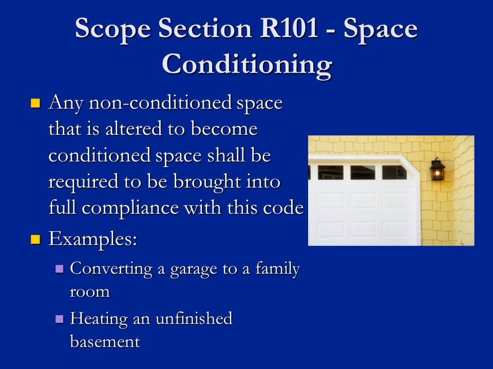 Scope Section R101 - Space Conditioning Any non-conditioned space that is altered to become conditioned space shall be required to be brought into full compliance with this code Any non-conditioned space that is altered to become conditioned space shall be required to be brought into full compliance with this code Examples: Examples: Converting a garage to a family room Converting a garage to a family room Heating an unfinished basement Heating an unfinished basement