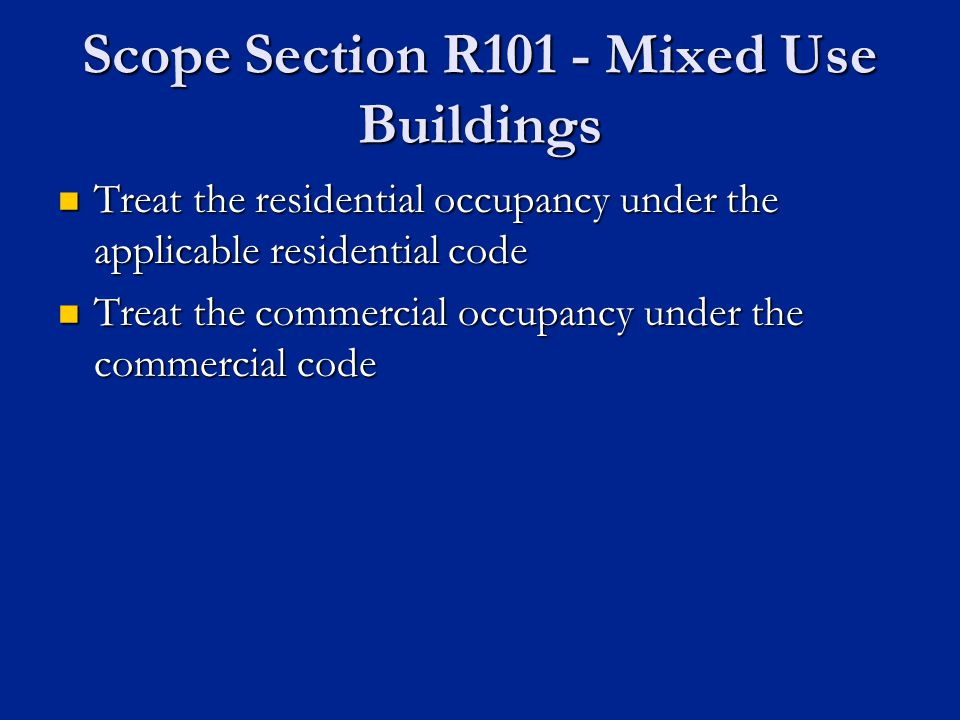 Scope Section R101 - Mixed Use Buildings Treat the residential occupancy under the applicable residential code Treat the residential occupancy under the applicable residential code Treat the commercial occupancy under the commercial code Treat the commercial occupancy under the commercial code
