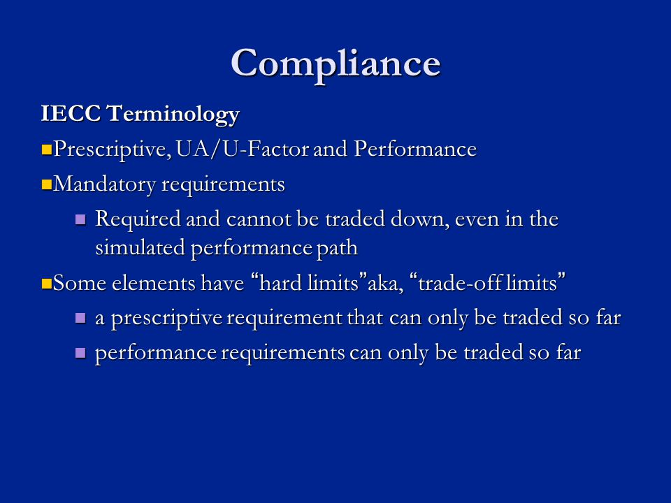 Compliance IECC Terminology Prescriptive, UA/U-Factor and Performance Prescriptive, UA/U-Factor and Performance Mandatory requirements Mandatory requirements Required and cannot be traded down, even in the simulated performance path Required and cannot be traded down, even in the simulated performance path Some elements have hard limitsaka, trade-off limits Some elements have hard limitsaka, trade-off limits a prescriptive requirement that can only be traded so far a prescriptive requirement that can only be traded so far performance requirements can only be traded so far performance requirements can only be traded so far