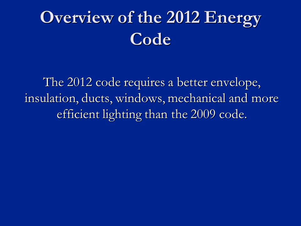Overview of the 2012 Energy Code The 2012 code requires a better envelope, insulation, ducts, windows, mechanical and more efficient lighting than the 2009 code.