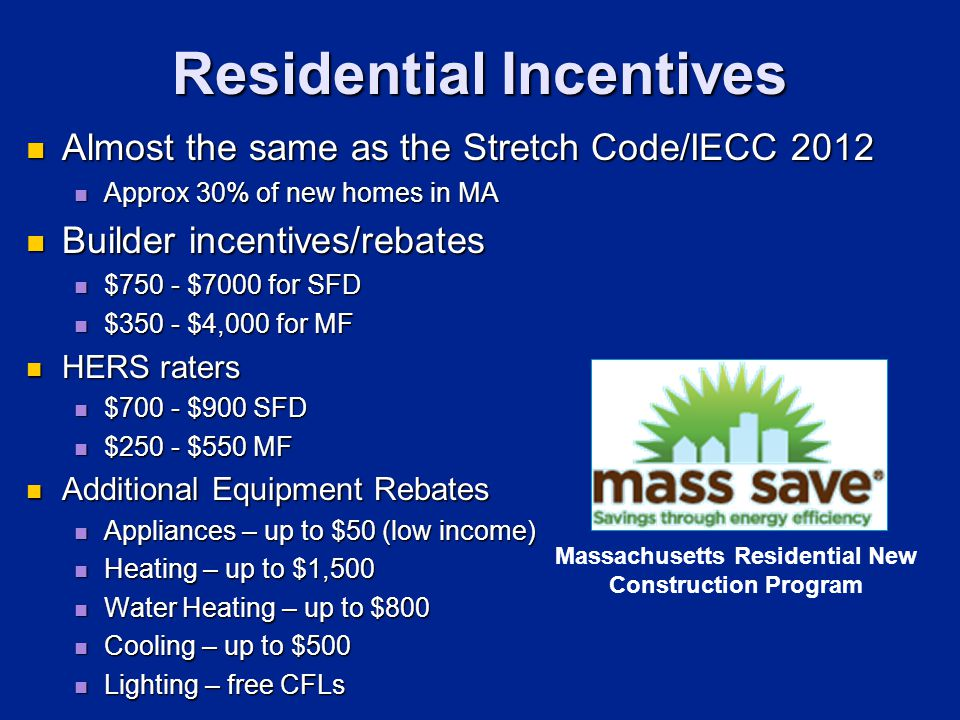Residential Incentives Almost the same as the Stretch Code/IECC 2012 Almost the same as the Stretch Code/IECC 2012 Approx 30% of new homes in MA Approx 30% of new homes in MA Builder incentives/rebates Builder incentives/rebates $750 - $7000 for SFD $750 - $7000 for SFD $350 - $4,000 for MF $350 - $4,000 for MF HERS raters HERS raters $700 - $900 SFD $700 - $900 SFD $250 - $550 MF $250 - $550 MF Additional Equipment Rebates Additional Equipment Rebates Appliances – up to $50 (low income) Appliances – up to $50 (low income) Heating – up to $1,500 Heating – up to $1,500 Water Heating – up to $800 Water Heating – up to $800 Cooling – up to $500 Cooling – up to $500 Lighting – free CFLs Lighting – free CFLs Massachusetts Residential New Construction Program