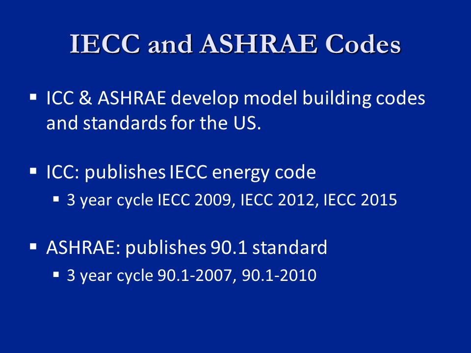 IECC and ASHRAE Codes ICC & ASHRAE develop model building codes and standards for the US.