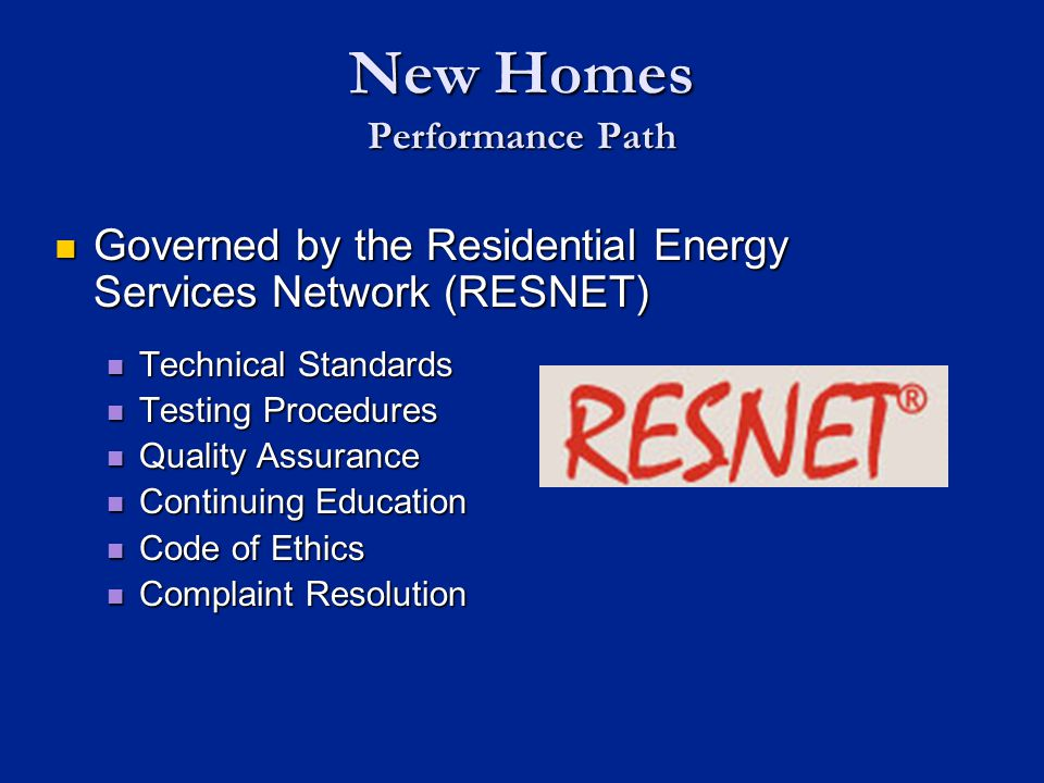 Governed by the Residential Energy Services Network (RESNET) Governed by the Residential Energy Services Network (RESNET) Technical Standards Technical Standards Testing Procedures Testing Procedures Quality Assurance Quality Assurance Continuing Education Continuing Education Code of Ethics Code of Ethics Complaint Resolution Complaint Resolution New Homes Performance Path