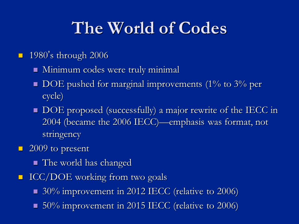 The World of Codes 1980s through 2006 1980s through 2006 Minimum codes were truly minimal Minimum codes were truly minimal DOE pushed for marginal improvements (1% to 3% per cycle) DOE pushed for marginal improvements (1% to 3% per cycle) DOE proposed (successfully) a major rewrite of the IECC in 2004 (became the 2006 IECC)emphasis was format, not stringency DOE proposed (successfully) a major rewrite of the IECC in 2004 (became the 2006 IECC)emphasis was format, not stringency 2009 to present 2009 to present The world has changed The world has changed ICC/DOE working from two goals ICC/DOE working from two goals 30% improvement in 2012 IECC (relative to 2006) 30% improvement in 2012 IECC (relative to 2006) 50% improvement in 2015 IECC (relative to 2006) 50% improvement in 2015 IECC (relative to 2006)