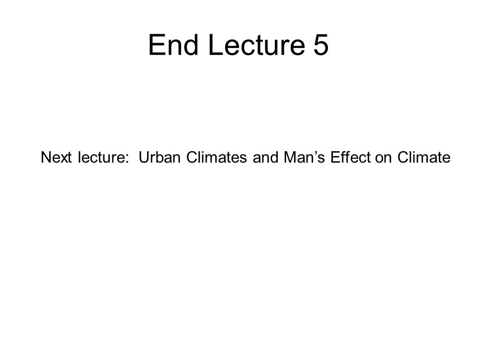 End Lecture 5 Next lecture: Urban Climates and Mans Effect on Climate