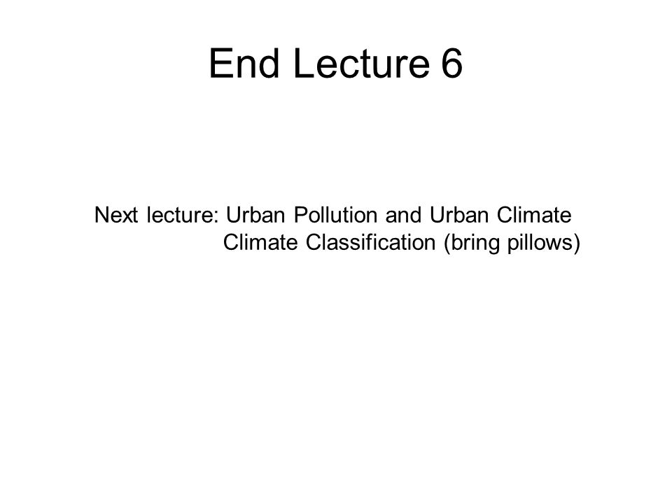 End Lecture 6 Next lecture: Urban Pollution and Urban Climate Climate Classification (bring pillows)