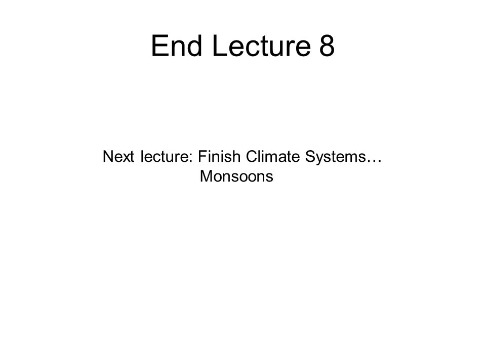 End Lecture 8 Next lecture: Finish Climate Systems… Monsoons