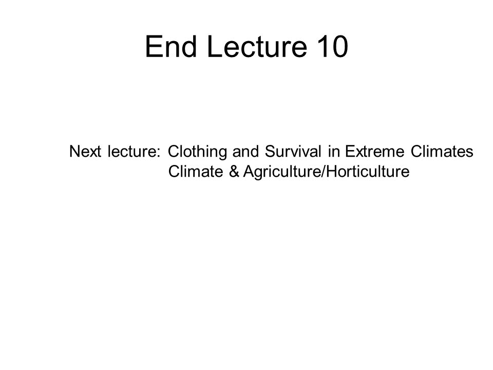 End Lecture 10 Next lecture: Clothing and Survival in Extreme Climates Climate & Agriculture/Horticulture