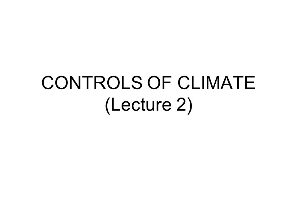 CONTROLS OF CLIMATE (Lecture 2)