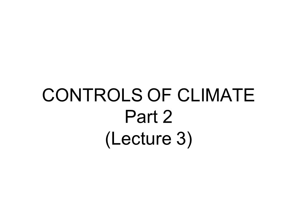 CONTROLS OF CLIMATE Part 2 (Lecture 3)