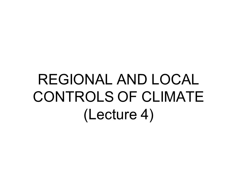 REGIONAL AND LOCAL CONTROLS OF CLIMATE (Lecture 4)