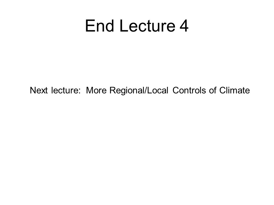 End Lecture 4 Next lecture: More Regional/Local Controls of Climate