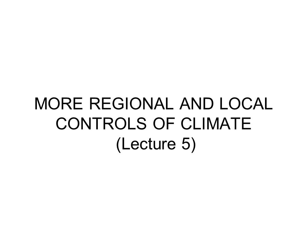 MORE REGIONAL AND LOCAL CONTROLS OF CLIMATE (Lecture 5)