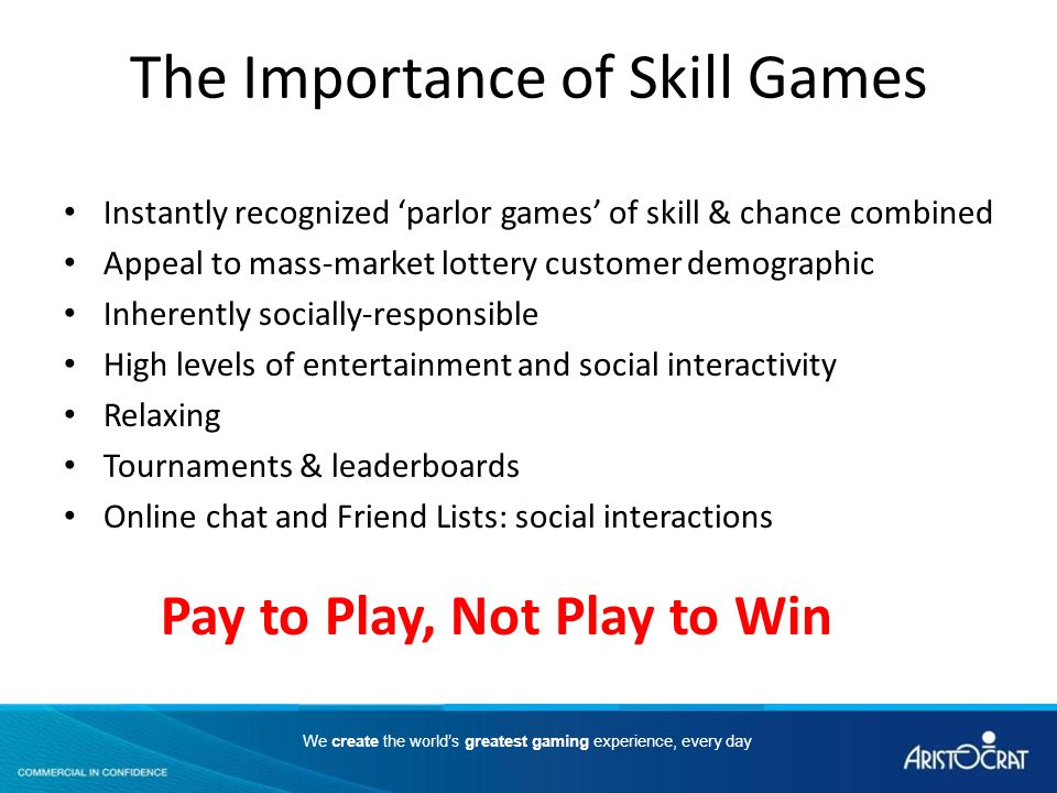 We create the worlds greatest gaming experience, every day The Importance of Skill Games Instantly recognized parlor games of skill & chance combined Appeal to mass-market lottery customer demographic Inherently socially-responsible High levels of entertainment and social interactivity Relaxing Tournaments & leaderboards Online chat and Friend Lists: social interactions Pay to Play, Not Play to Win