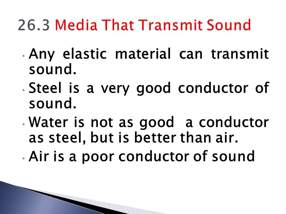 Any elastic material can transmit sound. Steel is a very good conductor of sound. Water is not as good a conductor as steel, but is better than air. A