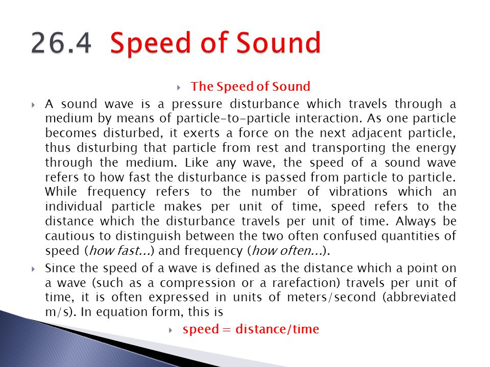 The Speed of Sound A sound wave is a pressure disturbance which travels through a medium by means of particle-to-particle interaction. As one particle