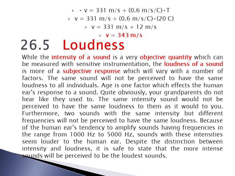 v = 331 m/s + (0.6 m/s/C)T v = 331 m/s + (0.6 m/s/C)(20 C) v = 331 m/s + 12 m/s v = 343 m/s While the intensity of a sound is a very objective quantit