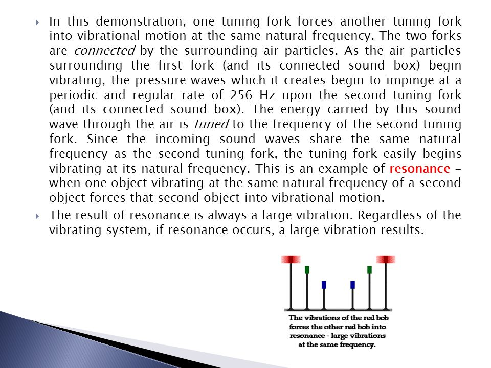 In this demonstration, one tuning fork forces another tuning fork into vibrational motion at the same natural frequency. The two forks are connected b
