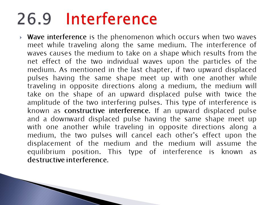 Wave interference is the phenomenon which occurs when two waves meet while traveling along the same medium. The interference of waves causes the mediu