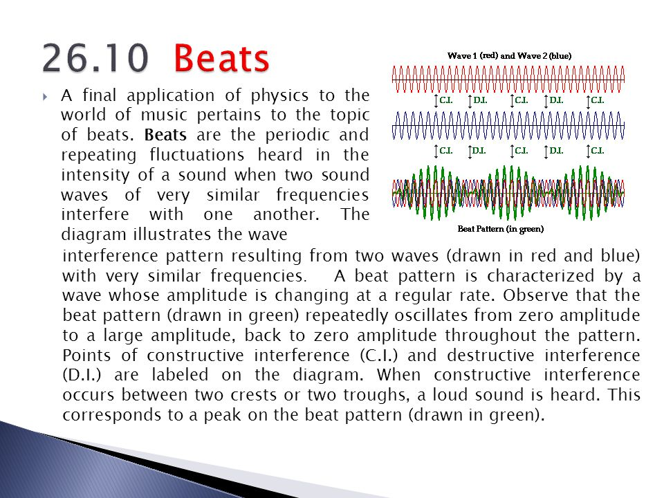 A final application of physics to the world of music pertains to the topic of beats. Beats are the periodic and repeating fluctuations heard in the in
