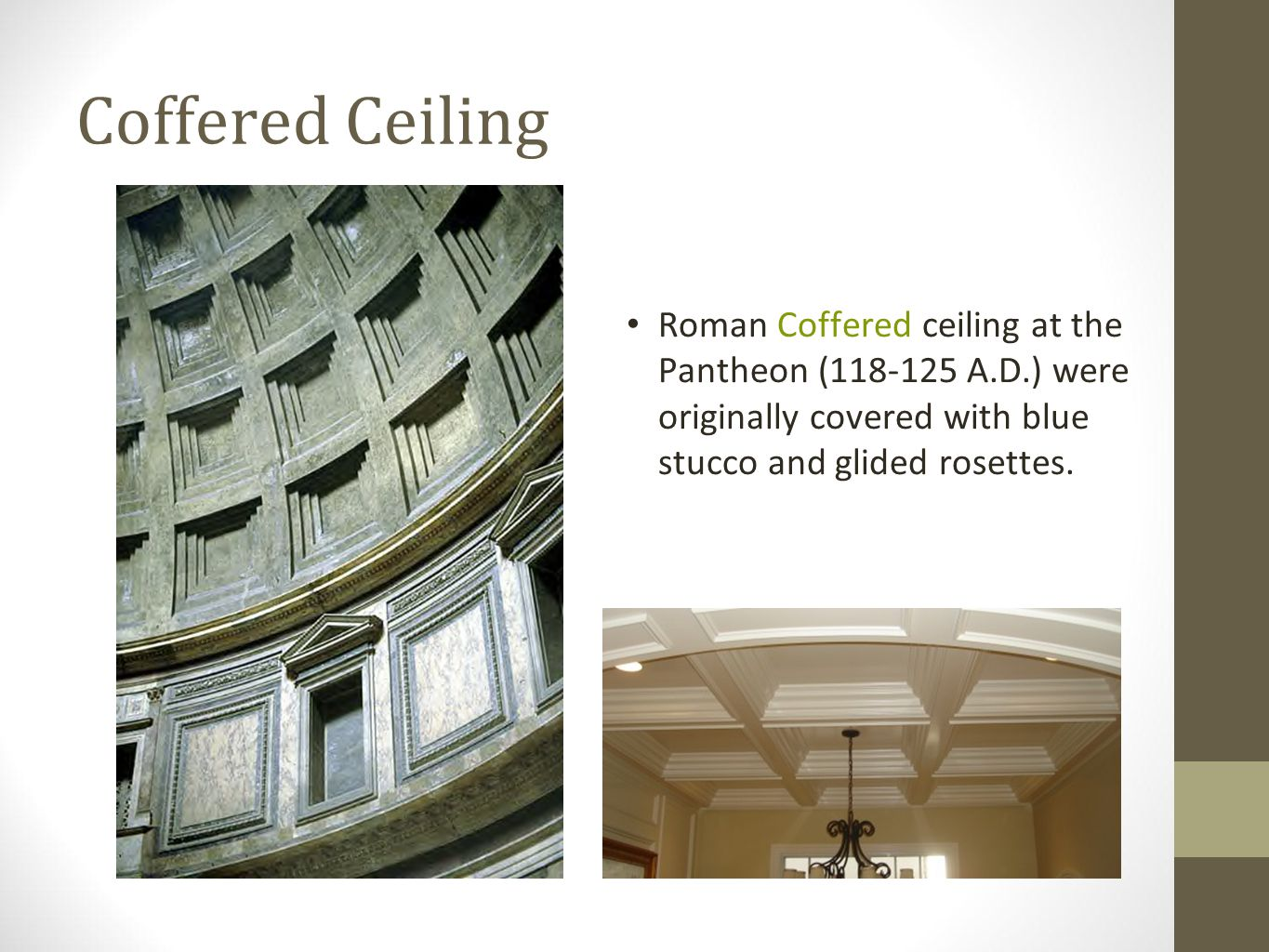 Coffered Ceiling Roman Coffered ceiling at the Pantheon (118-125 A.D.) were originally covered with blue stucco and glided rosettes.