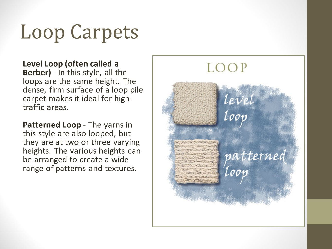 Loop Carpets Level Loop (often called a Berber) - In this style, all the loops are the same height. The dense, firm surface of a loop pile carpet make