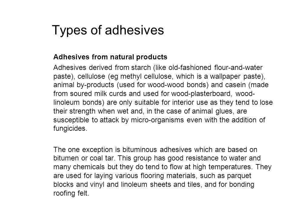 Types of adhesives Adhesives from natural products Adhesives derived from starch (like old-fashioned flour-and-water paste), cellulose (eg methyl cell