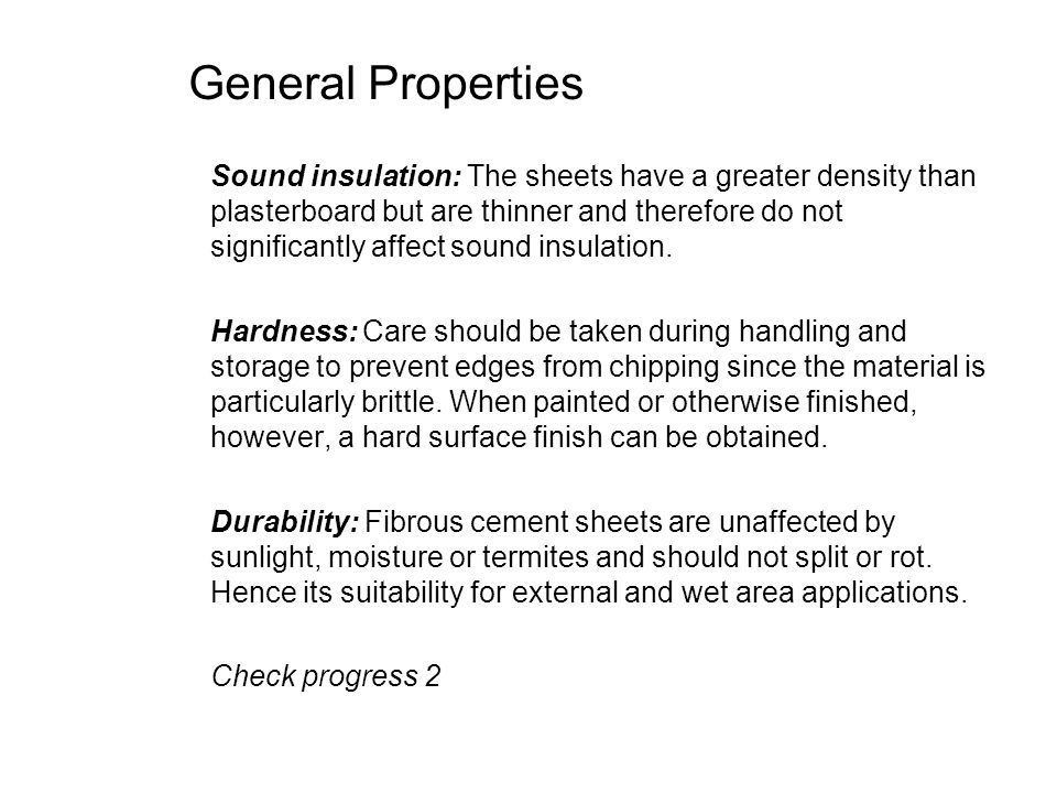 General Properties Sound insulation: The sheets have a greater density than plasterboard but are thinner and therefore do not significantly affect sou
